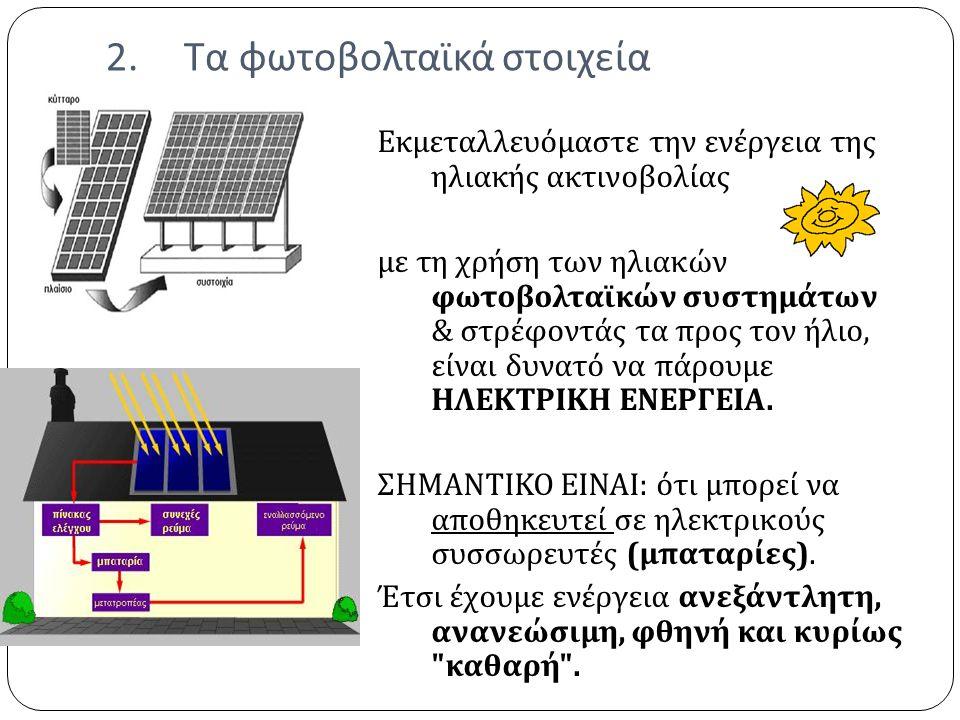 2.Τα φωτοβολταϊκά στοιχεία Εκμεταλλευόμαστε την ενέργεια της ηλιακής ακτινοβολίας με τη χρήση των ηλιακών φωτοβολταϊκών συστημάτων & στρέφοντάς τα προς τον ήλιο, είναι δυνατό να πάρουμε ΗΛΕΚΤΡΙΚΗ ΕΝΕΡΓΕΙΑ.