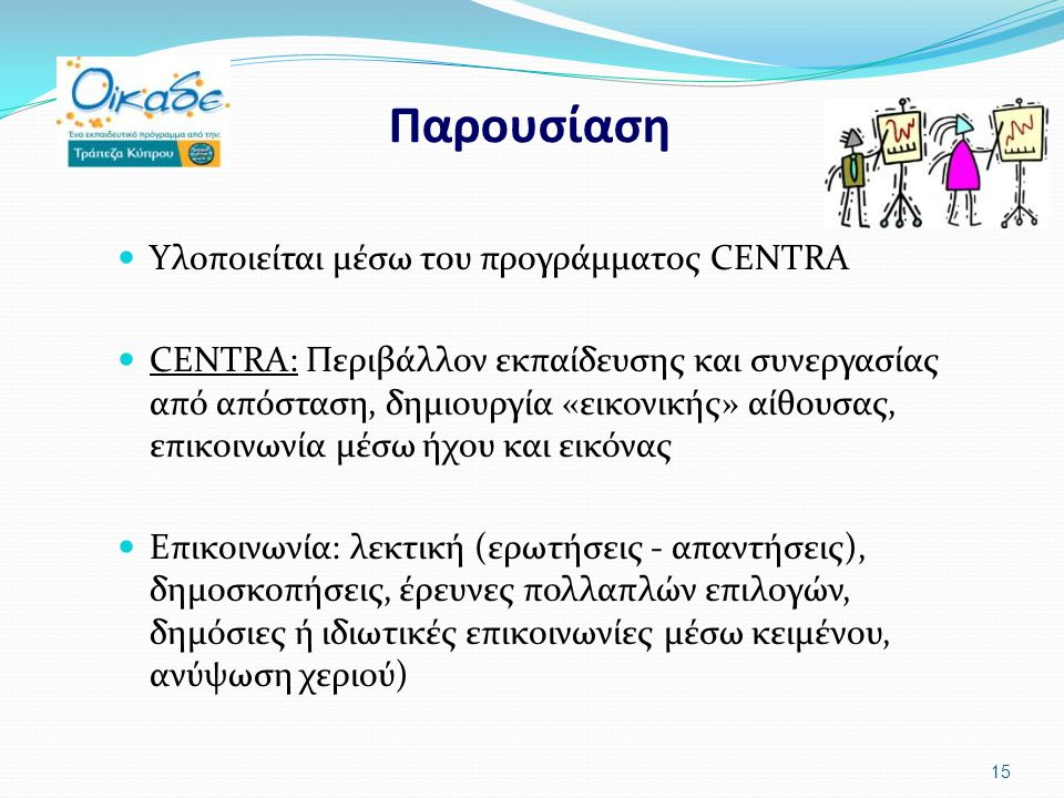 Παρουσίαση Υλοποιείται μέσω του προγράμματος CENTRA CENTRA: Περιβάλλον εκπαίδευσης και συνεργασίας από απόσταση, δημιουργία «εικονικής» αίθουσας, επικοινωνία μέσω ήχου και εικόνας Επικοινωνία: λεκτική (ερωτήσεις - απαντήσεις), δημοσκοπήσεις, έρευνες πολλαπλών επιλογών, δημόσιες ή ιδιωτικές επικοινωνίες μέσω κειμένου, ανύψωση χεριού) 15