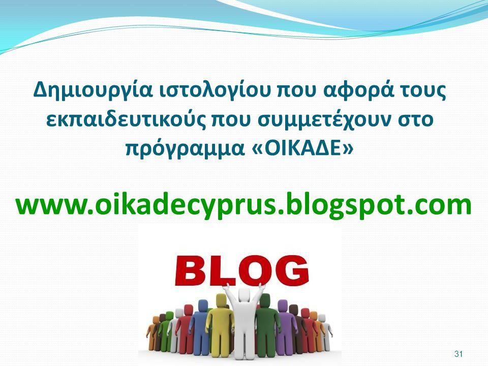 Δημιουργία ιστολογίου που αφορά τους εκπαιδευτικούς που συμμετέχουν στο πρόγραμμα «ΟΙΚΑΔΕ» 31 www.oikadecyprus.blogspot.com