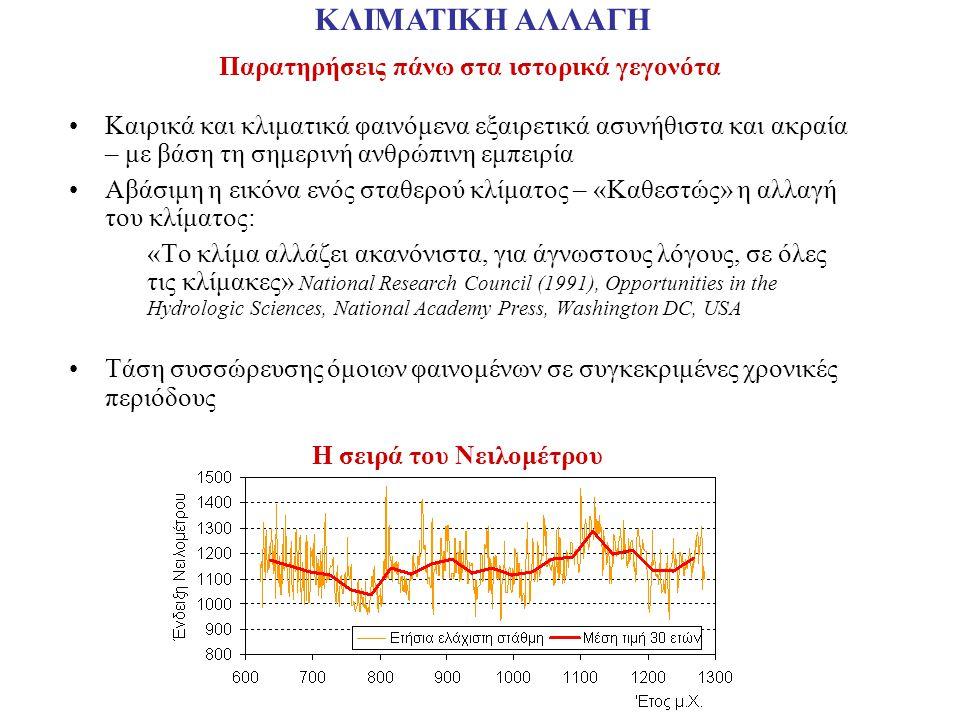 Παρατηρήσεις πάνω στα ιστορικά γεγονότα Καιρικά και κλιματικά φαινόμενα εξαιρετικά ασυνήθιστα και ακραία – με βάση τη σημερινή ανθρώπινη εμπειρία Αβάσιμη η εικόνα ενός σταθερού κλίματος – «Καθεστώς» η αλλαγή του κλίματος: «Το κλίμα αλλάζει ακανόνιστα, για άγνωστους λόγους, σε όλες τις κλίμακες» National Research Council (1991), Opportunities in the Hydrologic Sciences, National Academy Press, Washington DC, USA Τάση συσσώρευσης όμοιων φαινομένων σε συγκεκριμένες χρονικές περιόδους ΚΛΙΜΑΤΙΚΗ ΑΛΛΑΓΗ Η σειρά του Νειλομέτρου