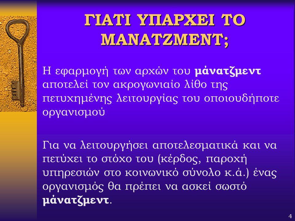 4 ΓΙΑΤΙ ΥΠΑΡΧΕΙ ΤΟ ΜΑΝΑΤΖΜΕΝΤ; Η εφαρμογή των αρχών του μάνατζμεντ αποτελεί τον ακρογωνιαίο λίθο της πετυχημένης λειτουργίας του οποιουδήποτε οργανισμ