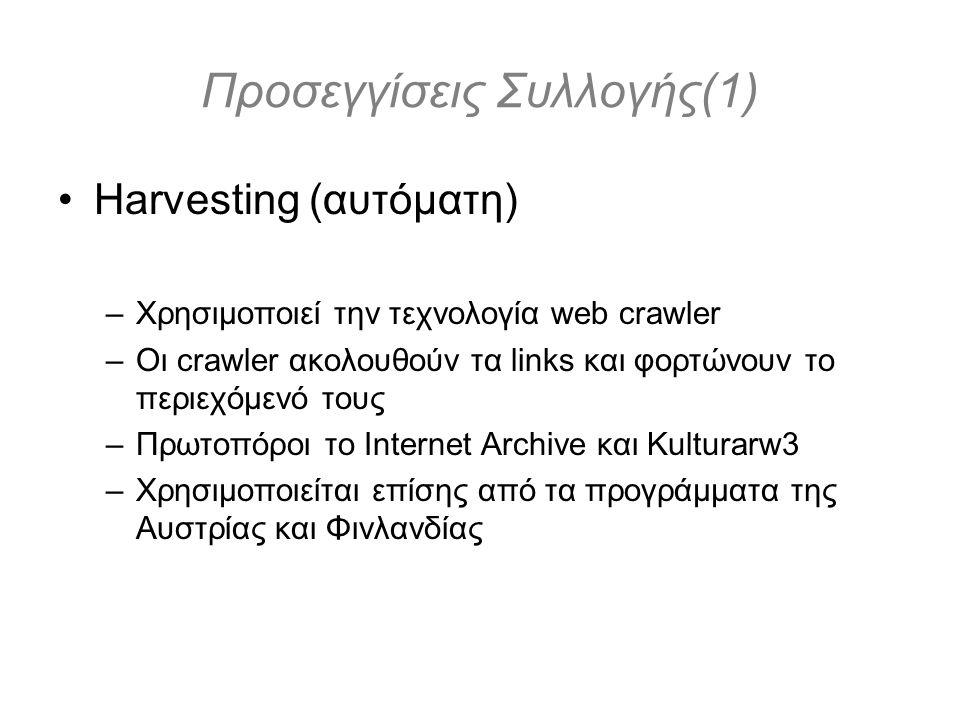 Προσεγγίσεις Συλλογής(1) Harvesting (αυτόματη) –Χρησιμοποιεί την τεχνολογία web crawler –Οι crawler ακολουθούν τα links και φορτώνουν το περιεχόμενό τους –Πρωτοπόροι το Internet Archive και Kulturarw3 –Χρησιμοποιείται επίσης από τα προγράμματα της Αυστρίας και Φινλανδίας