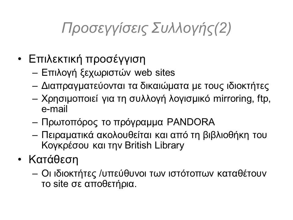 Προσεγγίσεις Συλλογής(2) Επιλεκτική προσέγγιση –Επιλογή ξεχωριστών web sites –Διαπραγματεύονται τα δικαιώματα με τους ιδιοκτήτες –Χρησιμοποιεί για τη