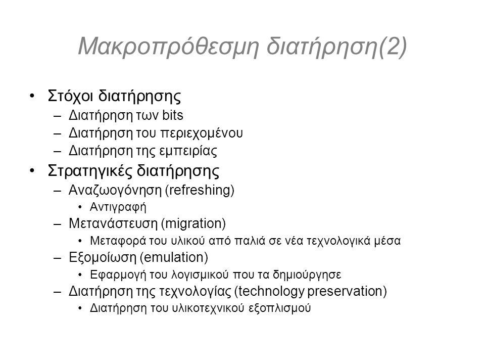 Μακροπρόθεσμη διατήρηση(2) Στόχοι διατήρησης –Διατήρηση των bits –Διατήρηση του περιεχομένου –Διατήρηση της εμπειρίας Στρατηγικές διατήρησης –Αναζωογόνηση (refreshing) Αντιγραφή –Μετανάστευση (migration) Μεταφορά του υλικού από παλιά σε νέα τεχνολογικά μέσα –Εξομοίωση (emulation) Εφαρμογή του λογισμικού που τα δημιούργησε –Διατήρηση της τεχνολογίας (technology preservation) Διατήρηση του υλικοτεχνικού εξοπλισμού