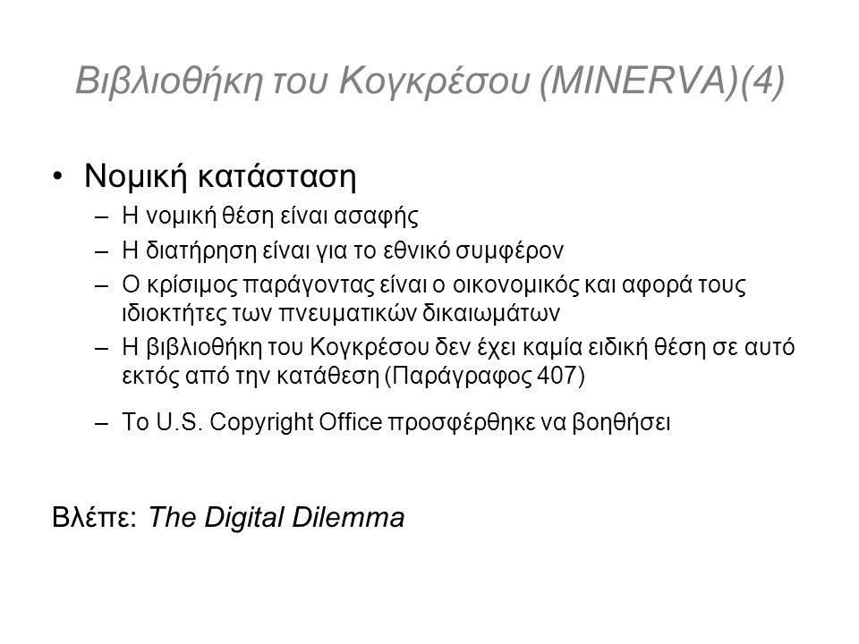 Βιβλιοθήκη του Κογκρέσου (MINERVA)(4) Νομική κατάσταση –Η νομική θέση είναι ασαφής –Η διατήρηση είναι για το εθνικό συμφέρον –Ο κρίσιμος παράγοντας είναι ο οικονομικός και αφορά τους ιδιοκτήτες των πνευματικών δικαιωμάτων –Η βιβλιοθήκη του Κογκρέσου δεν έχει καμία ειδική θέση σε αυτό εκτός από την κατάθεση (Παράγραφος 407) –Το U.S.