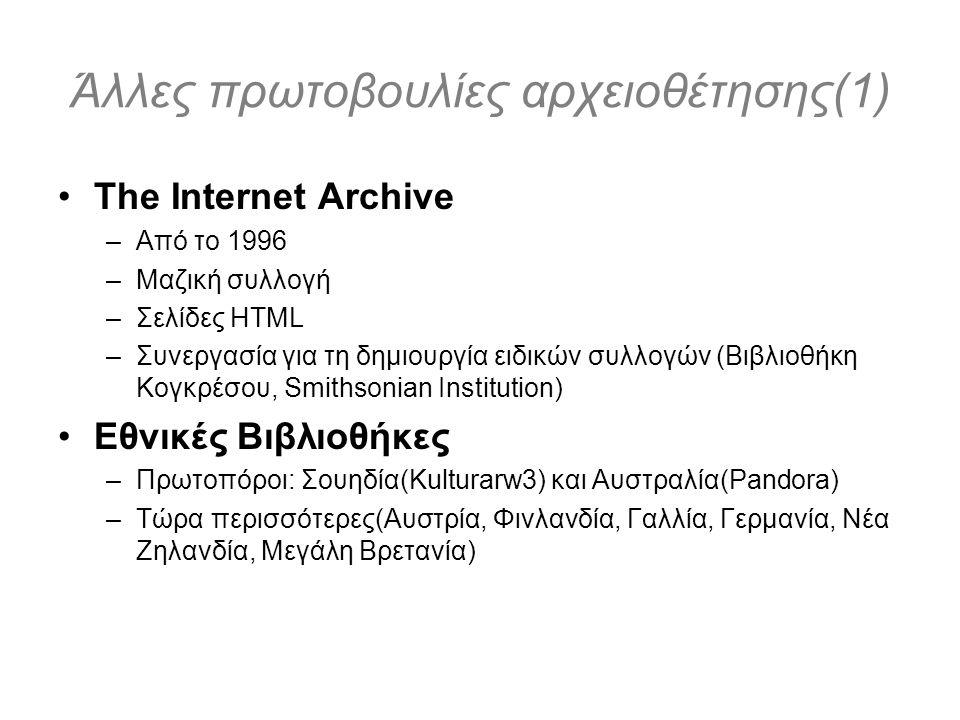Άλλες πρωτοβουλίες αρχειοθέτησης(1) The Internet Archive –Από το 1996 –Μαζική συλλογή –Σελίδες HTML –Συνεργασία για τη δημιουργία ειδικών συλλογών (Βιβλιοθήκη Κογκρέσου, Smithsonian Institution) Εθνικές Βιβλιοθήκες –Πρωτοπόροι: Σουηδία(Kulturarw3) και Αυστραλία(Pandora) –Τώρα περισσότερες(Αυστρία, Φινλανδία, Γαλλία, Γερμανία, Νέα Ζηλανδία, Μεγάλη Βρετανία)