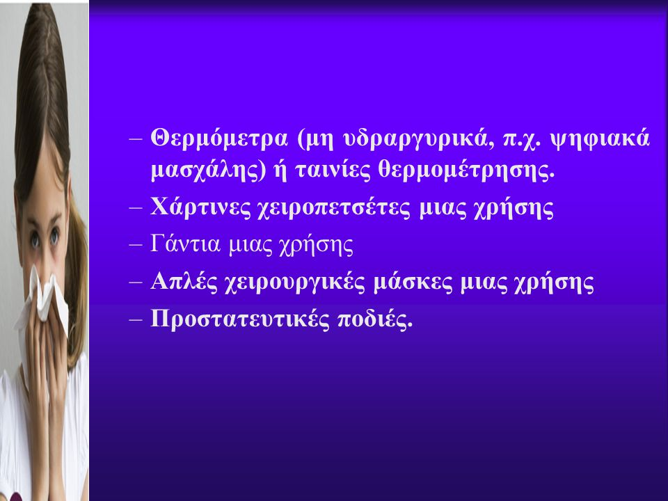 –Θερμόμετρα (μη υδραργυρικά, π.χ. ψηφιακά μασχάλης) ή ταινίες θερμομέτρησης. –Χάρτινες χειροπετσέτες μιας χρήσης –Γάντια μιας χρήσης –Απλές χειρουργικ