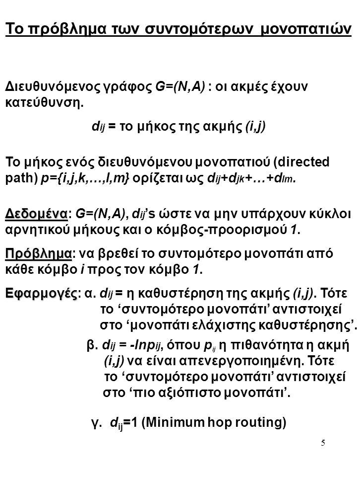 5 Το πρόβλημα των συντομότερων μονοπατιών Διευθυνόμενος γράφος G=(N,A) : οι ακμές έχουν κατεύθυνση. d ij = το μήκος της ακμής (i,j) Το μήκος ενός διευ
