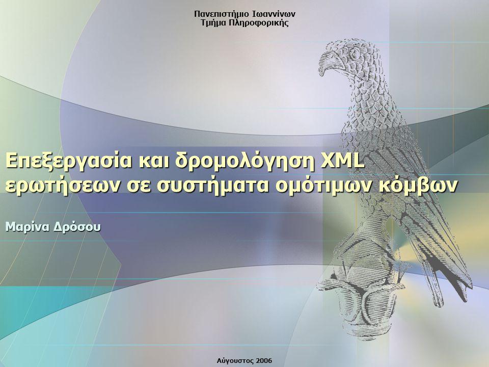 Επεξεργασία και δρομολόγηση XML ερωτήσεων σε συστήματα ομότιμων κόμβων Μαρίνα Δρόσου Πανεπιστήμιο Ιωαννίνων Τμήμα Πληροφορικής Αύγουστος 2006