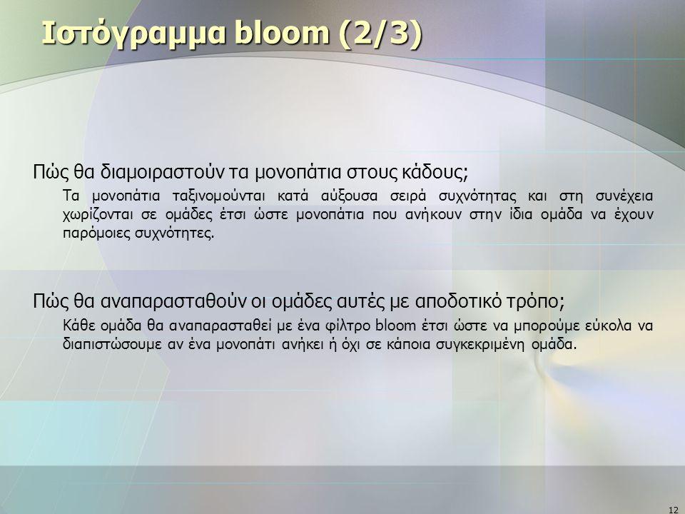 12 Ιστόγραμμα bloom (2/3) Πώς θα διαμοιραστούν τα μονοπάτια στους κάδους; Τα μονοπάτια ταξινομούνται κατά αύξουσα σειρά συχνότητας και στη συνέχεια χωρίζονται σε ομάδες έτσι ώστε μονοπάτια που ανήκουν στην ίδια ομάδα να έχουν παρόμοιες συχνότητες.