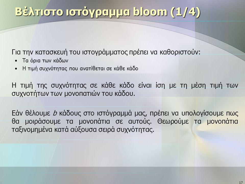 17 Βέλτιστο ιστόγραμμα bloom (1/4) Για την κατασκευή του ιστογράμματος πρέπει να καθοριστούν: Τα όρια των κάδων Η τιμή συχνότητας που ανατίθεται σε κάθε κάδο Η τιμή της συχνότητας σε κάθε κάδο είναι ίση με τη μέση τιμή των συχνοτήτων των μονοπατιών του κάδου.
