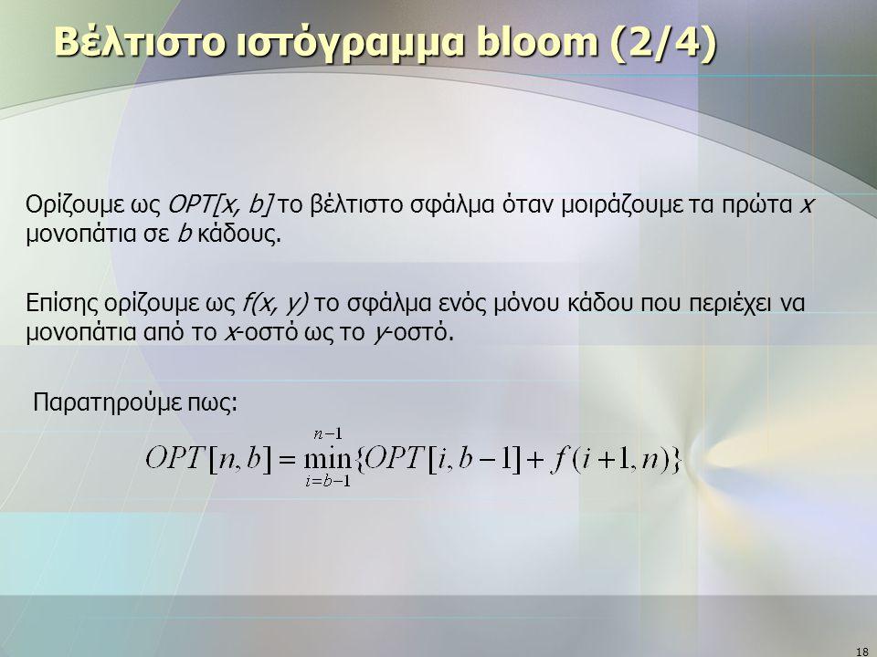 18 Βέλτιστο ιστόγραμμα bloom (2/4) Ορίζουμε ως OPT[x, b] το βέλτιστο σφάλμα όταν μοιράζουμε τα πρώτα x μονοπάτια σε b κάδους. Επίσης ορίζουμε ως f(x,