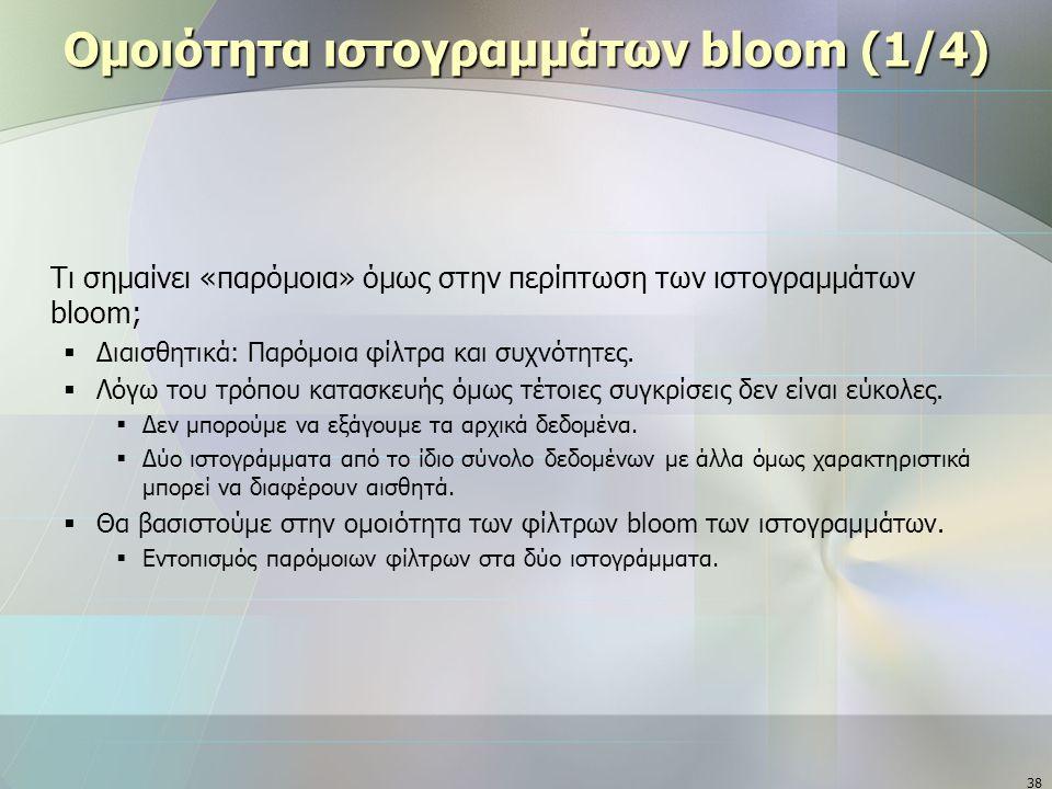 38 Ομοιότητα ιστογραμμάτων bloom (1/4) Τι σημαίνει «παρόμοια» όμως στην περίπτωση των ιστογραμμάτων bloom;  Διαισθητικά: Παρόμοια φίλτρα και συχνότητες.