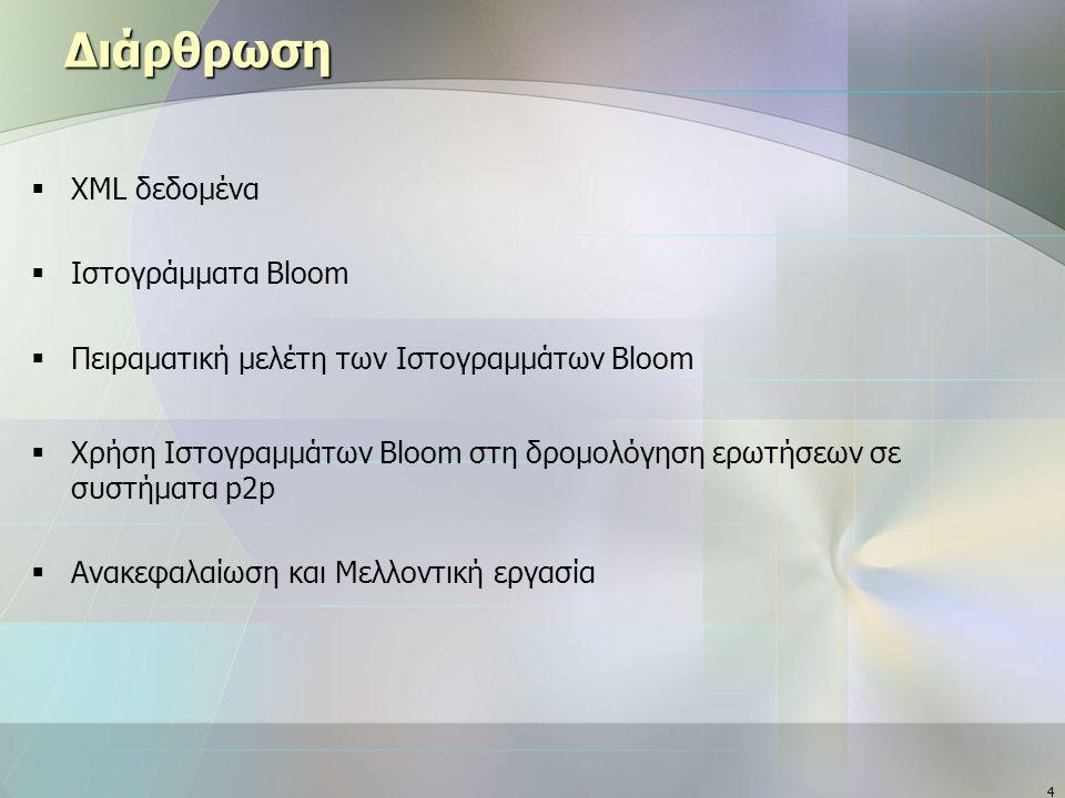 4 Διάρθρωση  XML δεδομένα  Ιστογράμματα Bloom  Πειραματική μελέτη των Ιστογραμμάτων Bloom  Χρήση Ιστογραμμάτων Bloom στη δρομολόγηση ερωτήσεων σε συστήματα p2p  Ανακεφαλαίωση και Μελλοντική εργασία