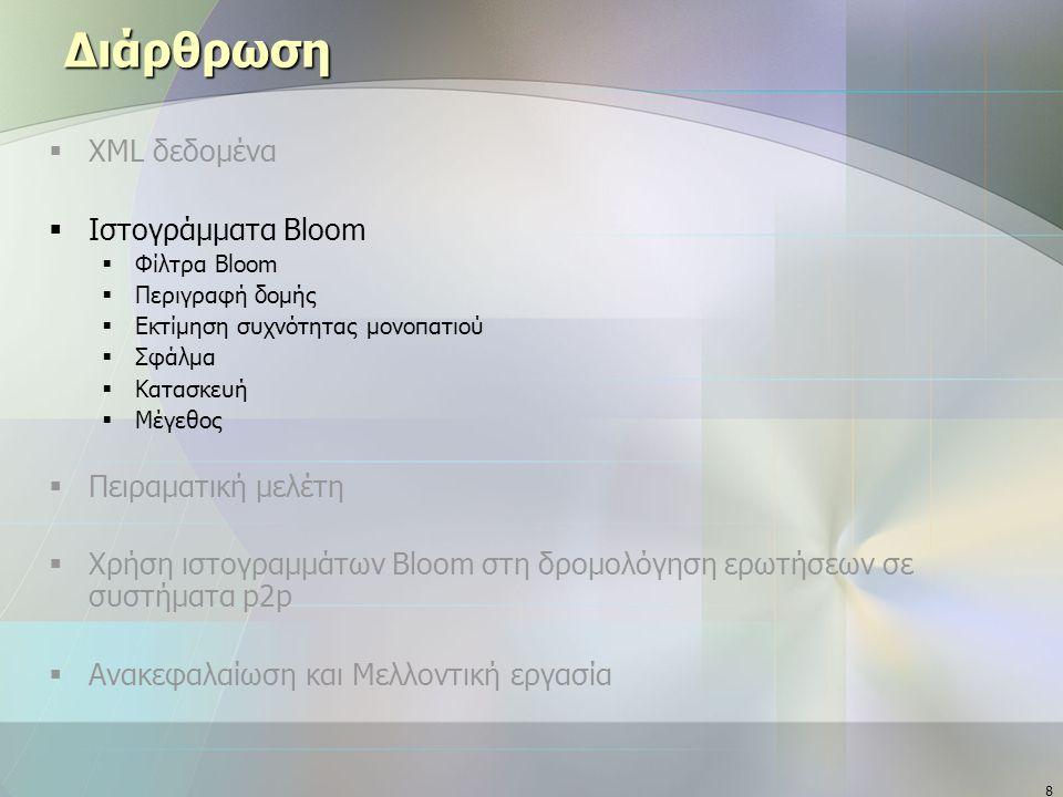8 Διάρθρωση  XML δεδομένα  Ιστογράμματα Bloom  Φίλτρα Bloom  Περιγραφή δομής  Εκτίμηση συχνότητας μονοπατιού  Σφάλμα  Κατασκευή  Μέγεθος  Πειραματική μελέτη  Χρήση ιστογραμμάτων Bloom στη δρομολόγηση ερωτήσεων σε συστήματα p2p  Ανακεφαλαίωση και Μελλοντική εργασία