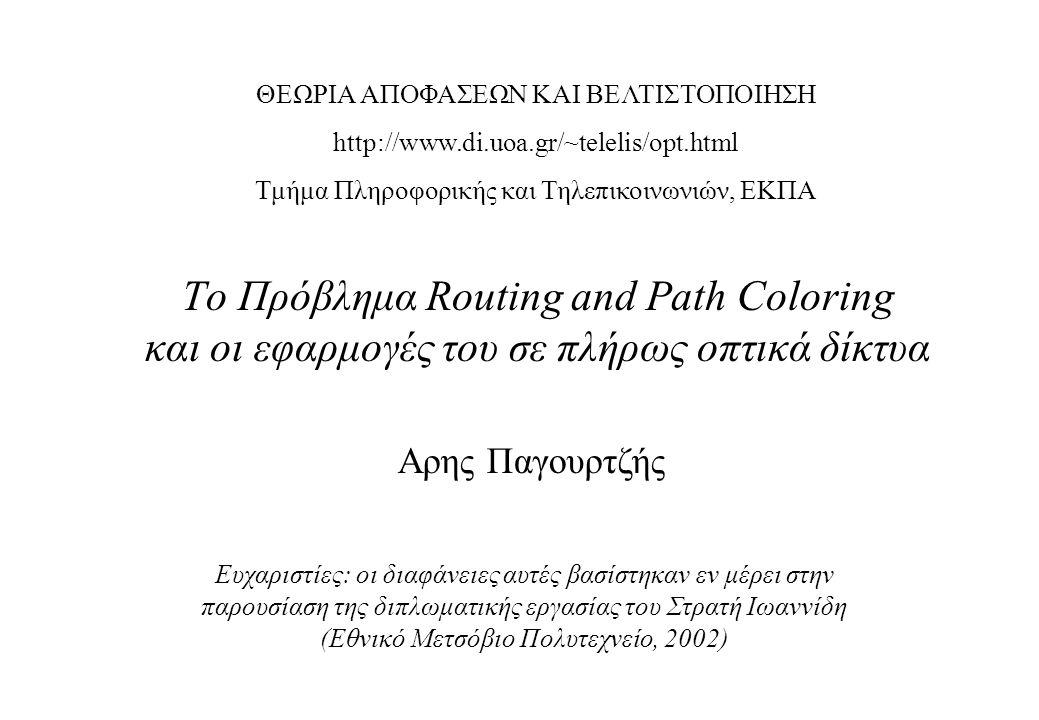 Το Πρόβλημα Routing and Path Coloring και οι εφαρμογές του σε πλήρως οπτικά δίκτυα Ευχαριστίες: οι διαφάνειες αυτές βασίστηκαν εν μέρει στην παρουσίαση της διπλωματικής εργασίας του Στρατή Ιωαννίδη (Εθνικό Μετσόβιο Πολυτεχνείο, 2002) Αρης Παγουρτζής ΘΕΩΡΙΑ ΑΠΟΦΑΣΕΩΝ ΚΑΙ ΒΕΛΤΙΣΤΟΠΟΙΗΣΗ http://www.di.uoa.gr/~telelis/opt.html Τμήμα Πληροφορικής και Τηλεπικοινωνιών, ΕΚΠΑ
