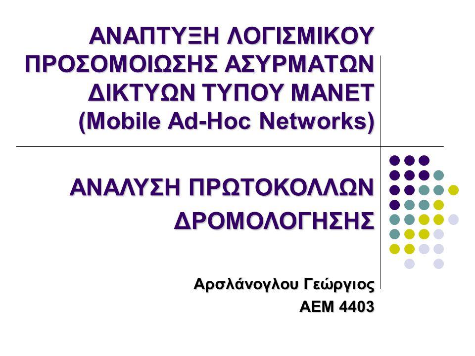 ΑΝΑΠΤΥΞΗ ΛΟΓΙΣΜΙΚΟΥ ΠΡΟΣΟΜΟΙΩΣΗΣ ΑΣΥΡΜΑΤΩΝ ΔΙΚΤΥΩΝ ΤΥΠΟΥ MANET (Mobile Ad-Hoc Networks) Αρσλάνογλου Γεώργιος ΑΕΜ 4403 ΑΝΑΛΥΣΗ ΠΡΩΤΟΚΟΛΛΩΝ ΔΡΟΜΟΛΟΓΗΣΗΣ