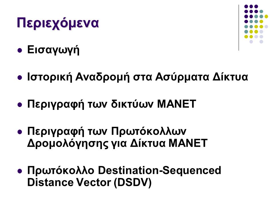 Περιεχόμενα Εισαγωγή Ιστορική Αναδρομή στα Ασύρματα Δίκτυα Περιγραφή των δικτύων MANET Περιγραφή των Πρωτόκολλων Δρομολόγησης για Δίκτυα MANET Πρωτόκολλο Destination-Sequenced Distance Vector (DSDV)