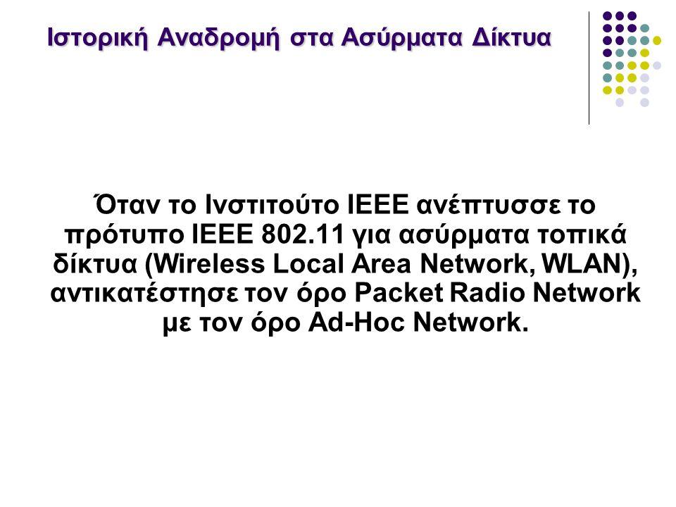 Ιστορική Αναδρομή στα Ασύρματα Δίκτυα Όταν το Ινστιτούτο IEEE ανέπτυσσε το πρότυπο IEEE 802.11 για ασύρματα τοπικά δίκτυα (Wireless Local Area Network, WLAN), αντικατέστησε τον όρο Packet Radio Network με τον όρο Ad-Hoc Network.