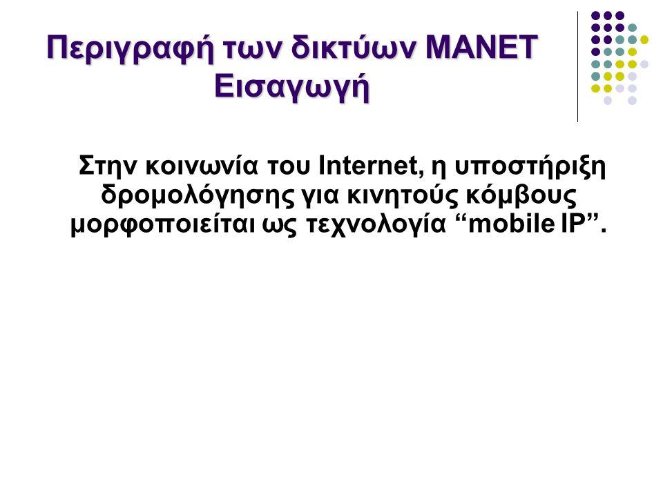 Περιγραφή των δικτύων MANET Εισαγωγή Στην κοινωνία του Internet, η υποστήριξη δρομολόγησης για κινητούς κόμβους μορφοποιείται ως τεχνολογία mobile IP .
