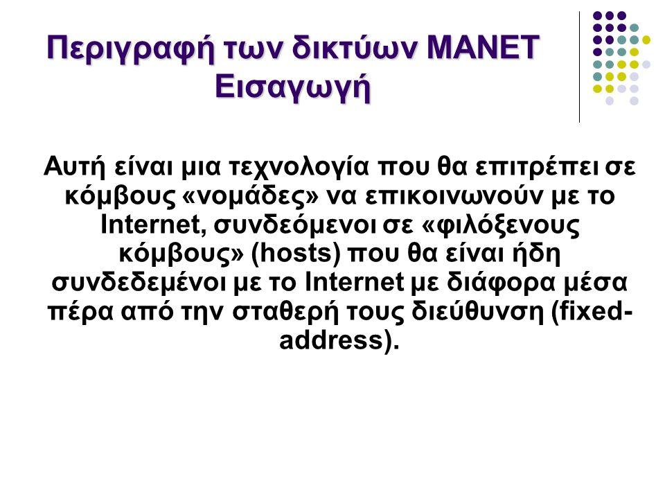 Περιγραφή των δικτύων MANET Εισαγωγή Αυτή είναι μια τεχνολογία που θα επιτρέπει σε κόμβους «νομάδες» να επικοινωνούν με το Internet, συνδεόμενοι σε «φιλόξενους κόμβους» (hosts) που θα είναι ήδη συνδεδεμένοι με το Internet με διάφορα μέσα πέρα από την σταθερή τους διεύθυνση (fixed- address).