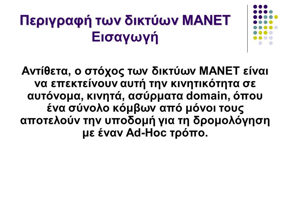 Περιγραφή των δικτύων MANET Περιγραφή των δικτύων MANET Εισαγωγή Αντίθετα, ο στόχος των δικτύων MANET είναι να επεκτείνουν αυτή την κινητικότητα σε αυτόνομα, κινητά, ασύρματα domain, όπου ένα σύνολο κόμβων από μόνοι τους αποτελούν την υποδομή για τη δρομολόγηση με έναν Ad-Hoc τρόπο.