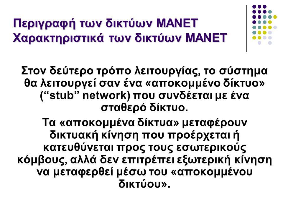 Περιγραφή των δικτύων MANET Χαρακτηριστικά των δικτύων MANET Στον δεύτερο τρόπο λειτουργίας, το σύστημα θα λειτουργεί σαν ένα «αποκομμένο δίκτυο» ( stub network) που συνδέεται με ένα σταθερό δίκτυο.