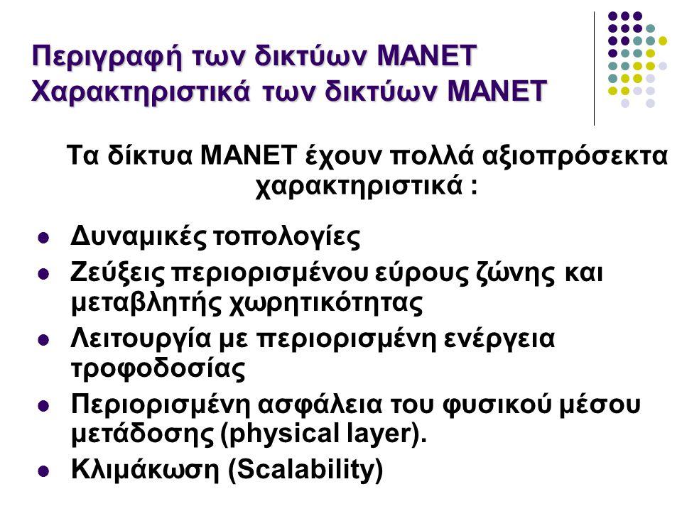 Περιγραφή των δικτύων MANET Χαρακτηριστικά των δικτύων MANET Τα δίκτυα MANET έχουν πολλά αξιοπρόσεκτα χαρακτηριστικά : Δυναμικές τοπολογίες Ζεύξεις περιορισμένου εύρους ζώνης και μεταβλητής χωρητικότητας Λειτουργία με περιορισμένη ενέργεια τροφοδοσίας Περιορισμένη ασφάλεια του φυσικού μέσου μετάδοσης (physical layer).