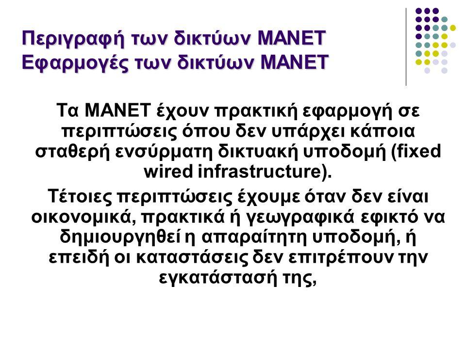 Περιγραφή των δικτύων MANET Εφαρμογές των δικτύων MANET Τα MANET έχουν πρακτική εφαρμογή σε περιπτώσεις όπου δεν υπάρχει κάποια σταθερή ενσύρματη δικτυακή υποδομή (fixed wired infrastructure).