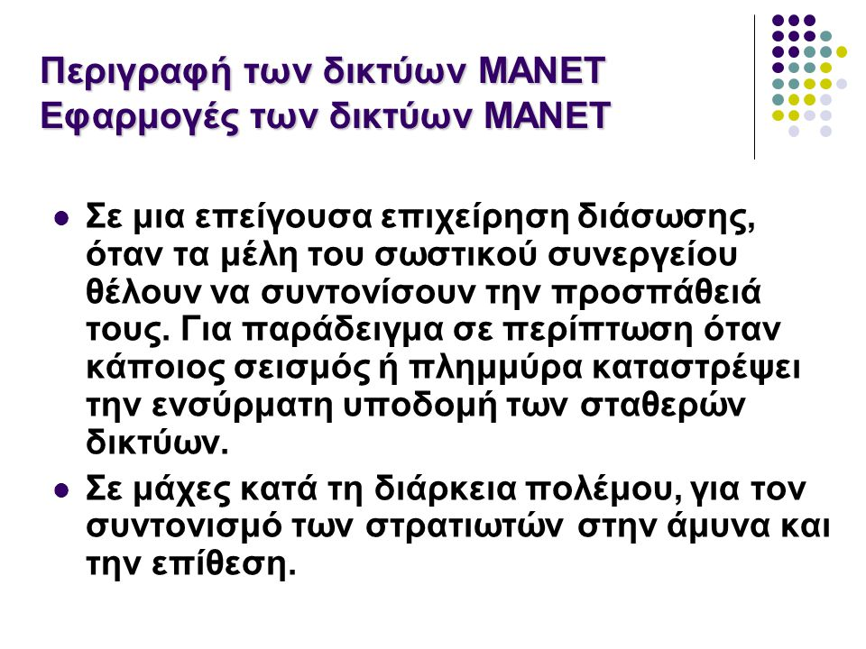 Περιγραφή των δικτύων MANET Εφαρμογές των δικτύων MANET Σε μια επείγουσα επιχείρηση διάσωσης, όταν τα μέλη του σωστικού συνεργείου θέλουν να συντονίσουν την προσπάθειά τους.