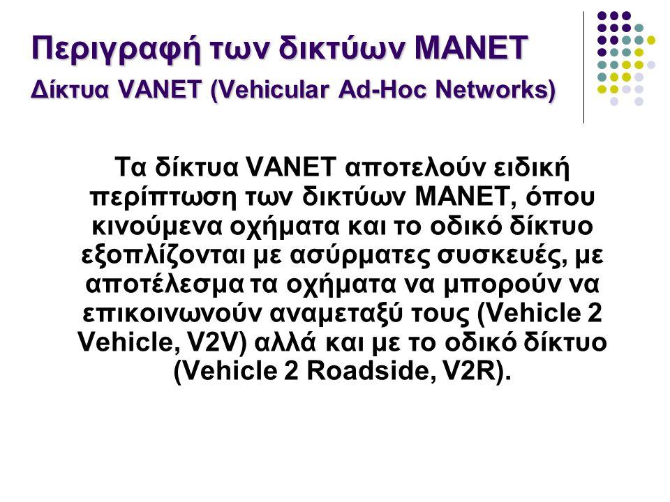 Τα δίκτυα VANET αποτελούν ειδική περίπτωση των δικτύων MANET, όπου κινούμενα οχήματα και το οδικό δίκτυο εξοπλίζονται με ασύρματες συσκευές, με αποτέλεσμα τα οχήματα να μπορούν να επικοινωνούν αναμεταξύ τους (Vehicle 2 Vehicle, V2V) αλλά και με το οδικό δίκτυο (Vehicle 2 Roadside, V2R).