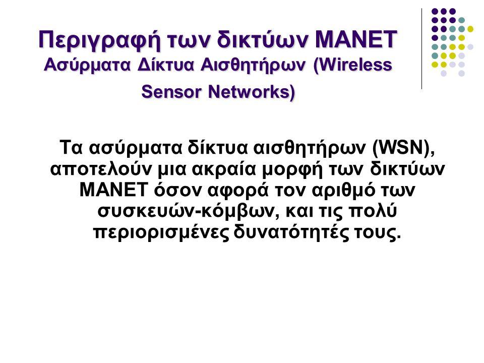 Τα ασύρματα δίκτυα αισθητήρων (WSN), αποτελούν μια ακραία μορφή των δικτύων MANET όσον αφορά τον αριθμό των συσκευών-κόμβων, και τις πολύ περιορισμένες δυνατότητές τους.