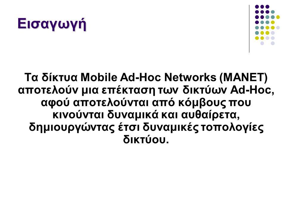 Εισαγωγή Τα δίκτυα Mobile Ad-Hoc Networks (MANET) αποτελούν μια επέκταση των δικτύων Ad-Hoc, αφού αποτελούνται από κόμβους που κινούνται δυναμικά και αυθαίρετα, δημιουργώντας έτσι δυναμικές τοπολογίες δικτύου.
