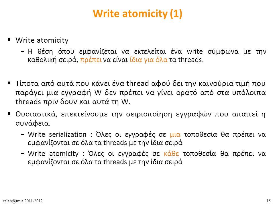 15cslab@ntua 2011-2012 Write atomicity (1)  Write atomicity – Η θέση όπου εμφανίζεται να εκτελείται ένα write σύμφωνα με την καθολική σειρά, πρέπει να είναι ίδια για όλα τα threads.