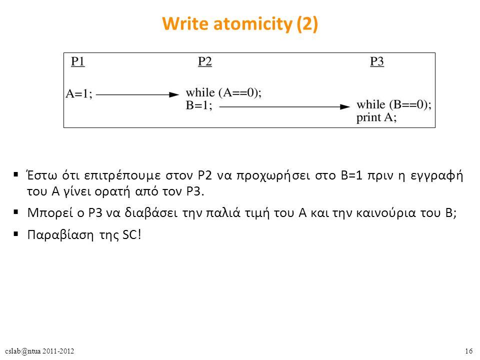 16cslab@ntua 2011-2012 Write atomicity (2)  Έστω ότι επιτρέπουμε στον P2 να προχωρήσει στο B=1 πριν η εγγραφή του Α γίνει ορατή από τον P3.