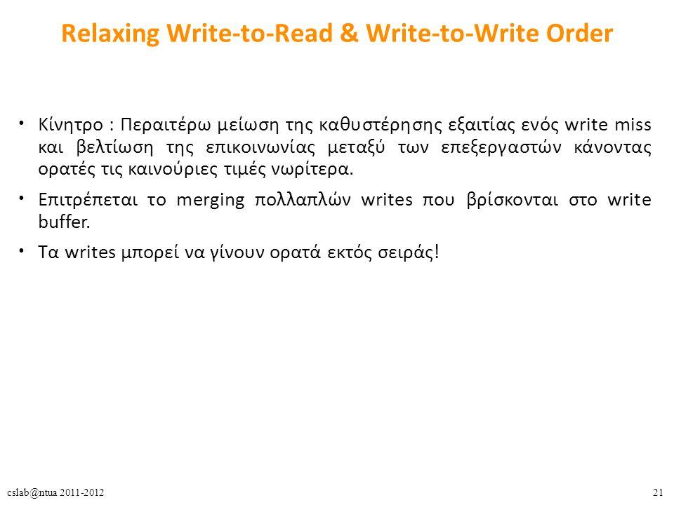 21cslab@ntua 2011-2012 Relaxing Write-to-Read & Write-to-Write Order Κίνητρο : Περαιτέρω μείωση της καθυστέρησης εξαιτίας ενός write miss και βελτίωση της επικοινωνίας μεταξύ των επεξεργαστών κάνοντας ορατές τις καινούριες τιμές νωρίτερα.