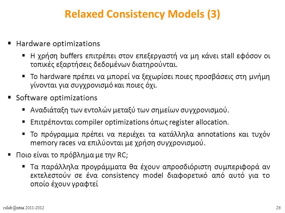 26cslab@ntua 2011-2012 Relaxed Consistency Models (3)  Hardware optimizations  H χρήση buffers επιτρέπει στον επεξεργαστή να μη κάνει stall εφόσον οι τοπικές εξαρτήσεις δεδομένων διατηρούνται.