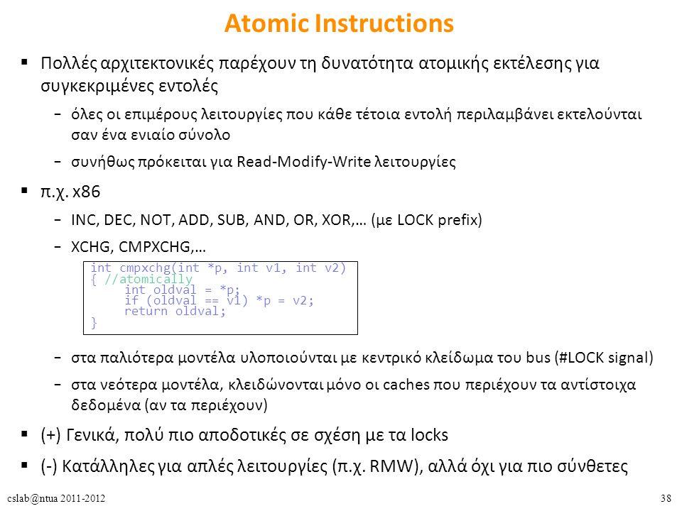 38cslab@ntua 2011-2012 Atomic Instructions  Πολλές αρχιτεκτονικές παρέχουν τη δυνατότητα ατομικής εκτέλεσης για συγκεκριμένες εντολές – όλες οι επιμέρους λειτουργίες που κάθε τέτοια εντολή περιλαμβάνει εκτελούνται σαν ένα ενιαίο σύνολο – συνήθως πρόκειται για Read-Modify-Write λειτουργίες  π.χ.