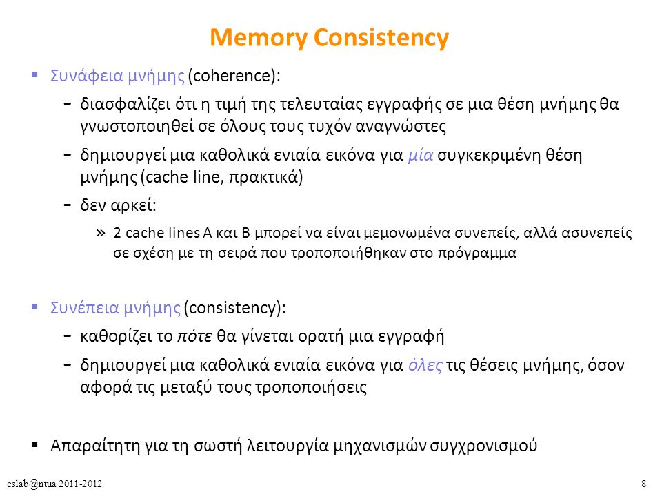 8cslab@ntua 2011-2012 Memory Consistency  Συνάφεια μνήμης (coherence): – διασφαλίζει ότι η τιμή της τελευταίας εγγραφής σε μια θέση μνήμης θα γνωστοποιηθεί σε όλους τους τυχόν αναγνώστες – δημιουργεί μια καθολικά ενιαία εικόνα για μία συγκεκριμένη θέση μνήμης (cache line, πρακτικά) – δεν αρκεί: » 2 cache lines A και B μπορεί να είναι μεμονωμένα συνεπείς, αλλά ασυνεπείς σε σχέση με τη σειρά που τροποποιήθηκαν στο πρόγραμμα  Συνέπεια μνήμης (consistency): – καθορίζει το πότε θα γίνεται ορατή μια εγγραφή – δημιουργεί μια καθολικά ενιαία εικόνα για όλες τις θέσεις μνήμης, όσον αφορά τις μεταξύ τους τροποποιήσεις  Απαραίτητη για τη σωστή λειτουργία μηχανισμών συγχρονισμού