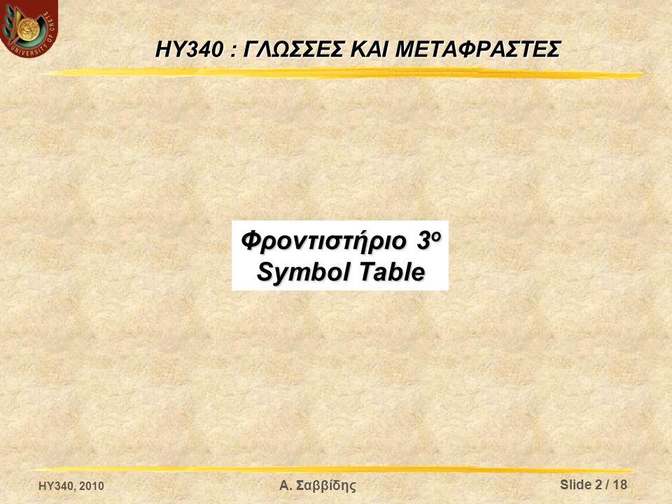 HY340 : ΓΛΩΣΣΕΣ ΚΑΙ ΜΕΤΑΦΡΑΣΤΕΣ Φροντιστήριο 3 ο Symbol Table Α. Σαββίδης HY340, 2010 Slide 2 / 18