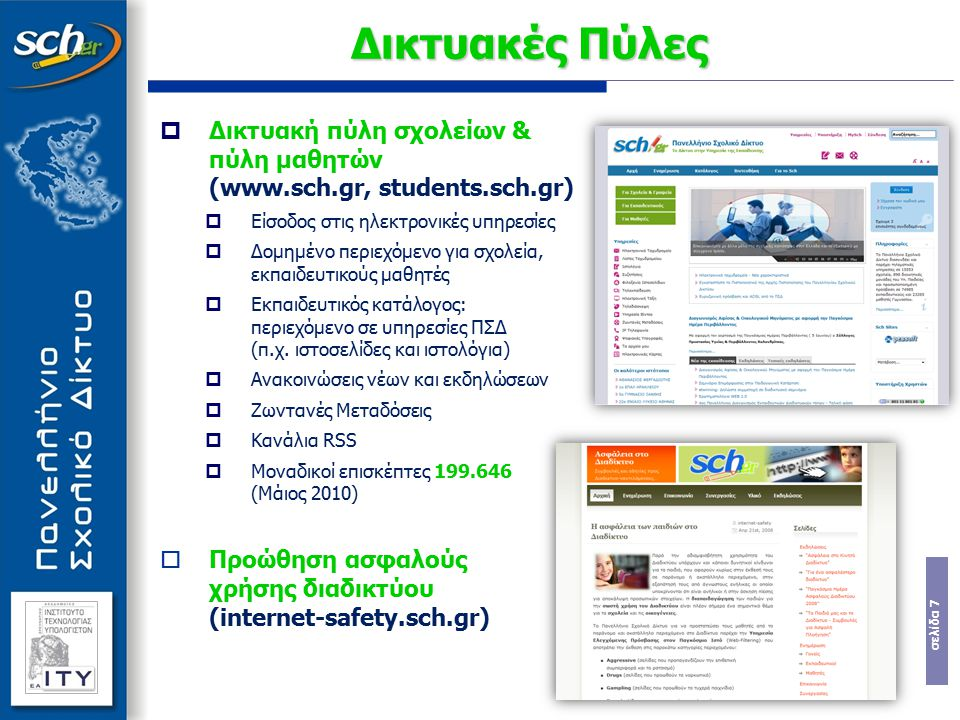 σελίδα 8  Ηλεκτρονική τάξη (eclass.sch.gr)  Ολοκληρωμένο εργαλείο ηλεκτρονικής διαχείρισης σχολικών μαθημάτων  Απευθύνεται σε εκπαιδευτικούς και μαθητές και υποστηρίζει:  Ανάρτηση εκπαιδευτικού υλικού  Παράθεση εναλλακτικών εκπαιδευτικών πηγών  Ασκήσεις αυτοαξιολόγησης  Χρονοπρογραμματισμός διδασκόμενης ύλης  5.981 εγγεγραμμένοι Εκπαιδευτικοί από 2.694 διαφορετικά σχολεία Τρέχον Σχολικό Έτος 2009-2010  2432 ηλεκτρονικά μαθήματα διαχείρισης τάξης, σε  698 συμμετέχοντα σχολεία από όλη τη χώρα Προηγούμενα Σχολικά Έτη, υποστηρίχθηκαν στην υπηρεσία:  2008-2009: 2.305 ηλεκτρονικά μαθήματα (σε 894 σχολεία)  2007-2008: 2.194 ηλεκτρονικά μαθήματα (σε 1.020 σχολεία)  2006-2007: 2.065 ηλεκτρονικά μαθήματα (σε 1.058 σχολεία)  Ψηφιακή Πλατφόρμα Υπ.