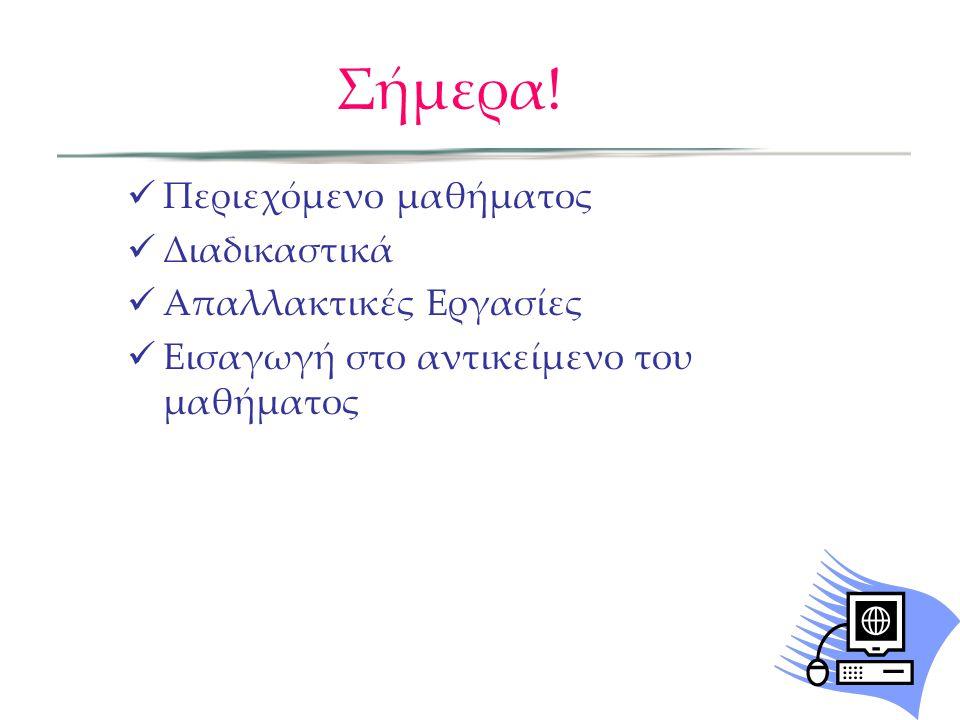 Σήμερα! Περιεχόμενο μαθήματος Διαδικαστικά Απαλλακτικές Εργασίες Εισαγωγή στο αντικείμενο του μαθήματος