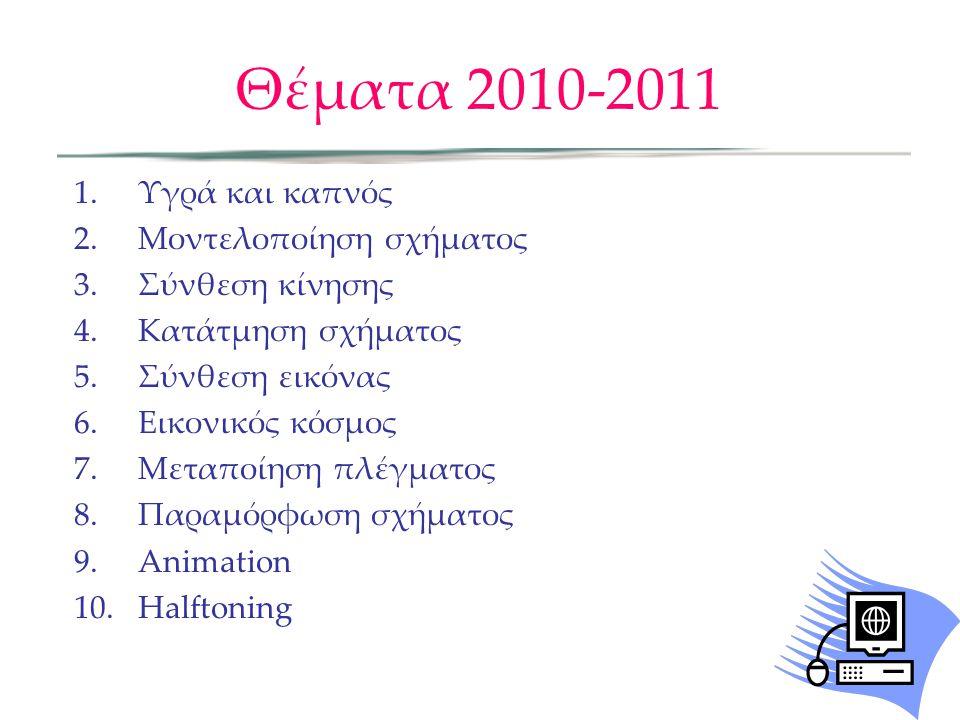Θέματα 2010-2011 1. Υγρά και καπνός 2. Μοντελοποίηση σχήματος 3. Σύνθεση κίνησης 4. Κατάτμηση σχήματος 5. Σύνθεση εικόνας 6. Εικονικός κόσμος 7. Μεταπ