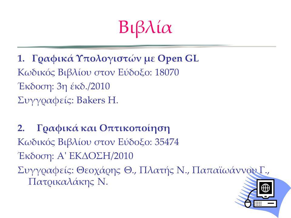 Βιβλία 1.Γραφικά Υπολογιστών με Open GL Κωδικός Βιβλίου στον Εύδοξο: 18070 Έκδοση: 3η έκδ./2010 Συγγραφείς: Bakers H. 2. Γραφικά και Οπτικοποίηση Κωδι