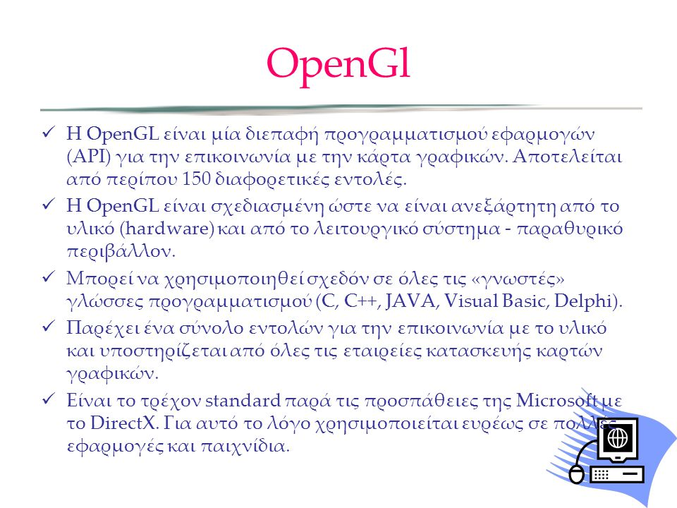 OpenGl Η OpenGL είναι μία διεπαφή προγραμματισμού εφαρμογών (ΑΡΙ) για την επικοινωνία με την κάρτα γραφικών. Αποτελείται από περίπου 150 διαφορετικές
