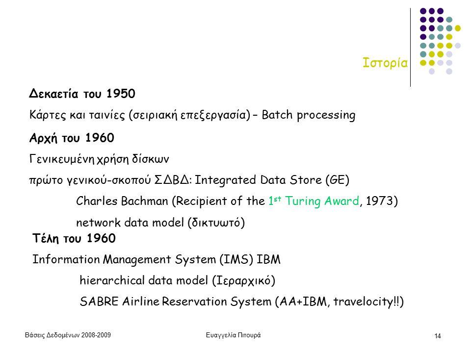 Βάσεις Δεδομένων 2008-2009Ευαγγελία Πιτουρά 14 Ιστορία Αρχή του 1960 Γενικευμένη χρήση δίσκων πρώτο γενικού-σκοπού ΣΔΒΔ: Integrated Data Store (GE) Charles Bachman (Recipient of the 1 st Turing Award, 1973) network data model (δικτυωτό) Τέλη του 1960 Information Management System (IMS) IBM hierarchical data model (Ιεραρχικό) SABRE Airline Reservation System (AA+IBM, travelocity!!) Δεκαετία του 1950 Κάρτες και ταινίες (σειριακή επεξεργασία) – Batch processing