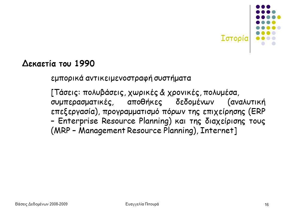 Βάσεις Δεδομένων 2008-2009Ευαγγελία Πιτουρά 16 Ιστορία Δεκαετία του 1990 εμπορικά αντικειμενοστραφή συστήματα [Τάσεις: πολυβάσεις, χωρικές & χρονικές, πολυμέσα, συμπερασματικές, αποθήκες δεδομένων (αναλυτική επεξεργασία), προγραμματισμό πόρων της επιχείρησης (ERP – Enterprise Resource Planning) και της διαχείρισης τους (MRP – Management Resource Planning), Internet]
