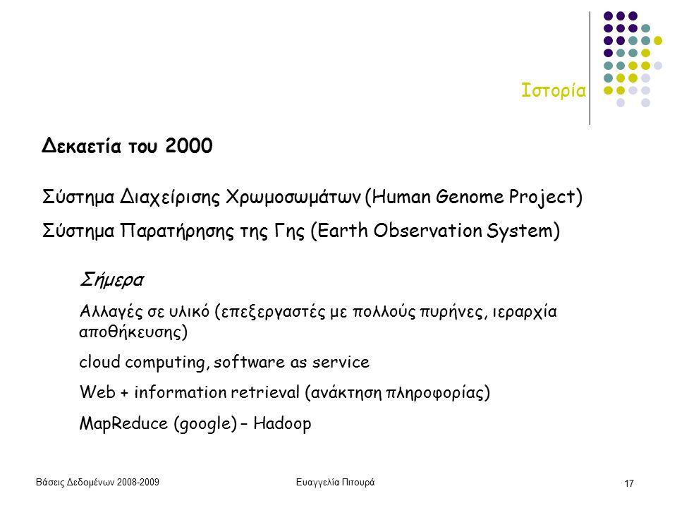 Βάσεις Δεδομένων 2008-2009Ευαγγελία Πιτουρά 17 Ιστορία Δεκαετία του 2000 Σύστημα Διαχείρισης Χρωμοσωμάτων (Human Genome Project) Σύστημα Παρατήρησης της Γης (Earth Observation System) Σήμερα Αλλαγές σε υλικό (επεξεργαστές με πολλούς πυρήνες, ιεραρχία αποθήκευσης) cloud computing, software as service Web + information retrieval (ανάκτηση πληροφορίας) MapReduce (google) – Hadoop