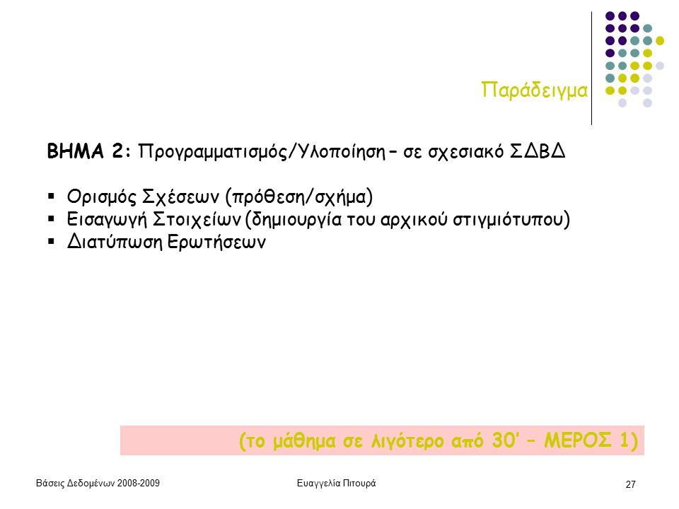 Βάσεις Δεδομένων 2008-2009Ευαγγελία Πιτουρά 27 Παράδειγμα ΒΗΜΑ 2: Προγραμματισμός/Υλοποίηση – σε σχεσιακό ΣΔΒΔ  Ορισμός Σχέσεων (πρόθεση/σχήμα)  Εισαγωγή Στοιχείων (δημιουργία του αρχικού στιγμιότυπου)  Διατύπωση Ερωτήσεων (το μάθημα σε λιγότερο από 30' – ΜΕΡΟΣ 1)