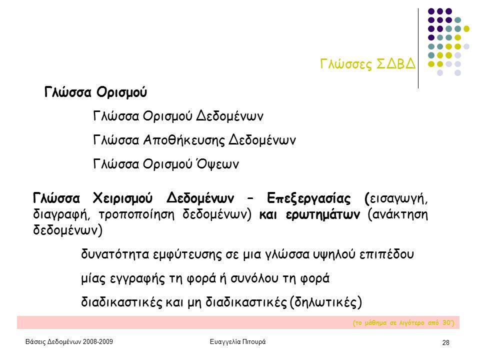 Βάσεις Δεδομένων 2008-2009Ευαγγελία Πιτουρά 28 Γλώσσες ΣΔΒΔ Γλώσσα Ορισμού Γλώσσα Ορισμού Δεδομένων Γλώσσα Αποθήκευσης Δεδομένων Γλώσσα Ορισμού Όψεων Γλώσσα Χειρισμού Δεδομένων – Επεξεργασίας (εισαγωγή, διαγραφή, τροποποίηση δεδομένων) και ερωτημάτων (ανάκτηση δεδομένων) δυνατότητα εμφύτευσης σε μια γλώσσα υψηλού επιπέδου μίας εγγραφής τη φορά ή συνόλου τη φορά διαδικαστικές και μη διαδικαστικές (δηλωτικές) (το μάθημα σε λιγότερο από 30')